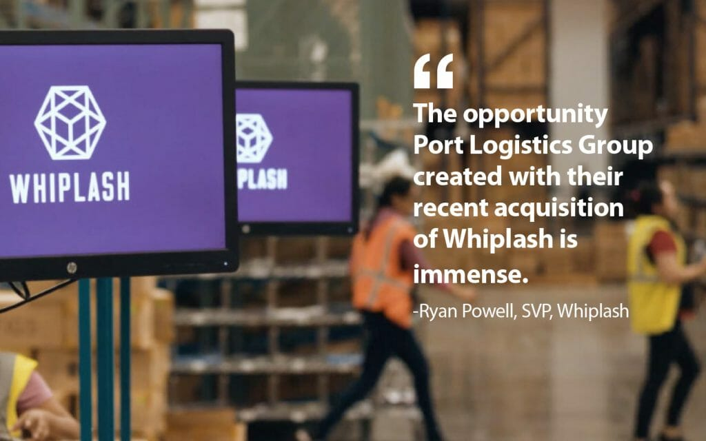 the opportunity port logistics group created with their recent acquisition of whiplash is immense - ryan powell, svp, whiplash